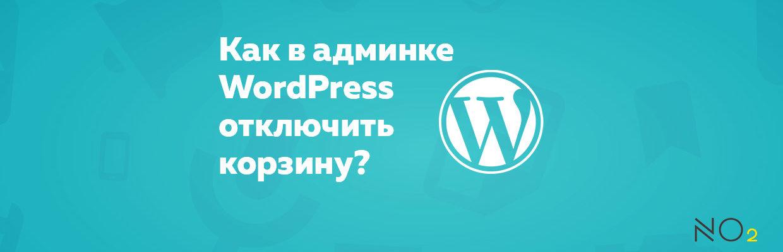 Как в админке WordPress отключить корзину?
